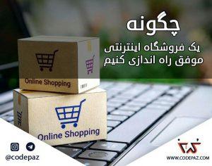 چگونه یک فروشگاه اینترنتی موفق راه اندازی کنیم؟